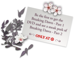 Be the first to get the Breaking Dawn - Part 1 DVD and see a sneak peak of Breaking Dawn - Part 2. Only at Target.